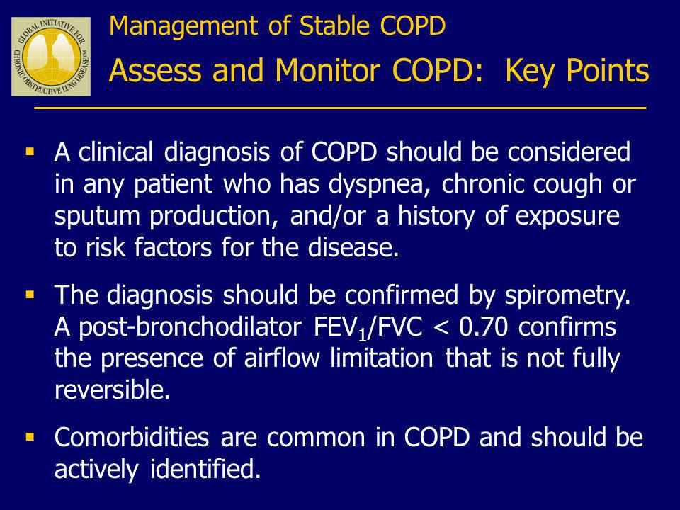 Management of Stable COPD Assess and Monitor COPD: Key Points A clinical diagnosis of COPD should be considered in any patient who has dyspnea, chroni