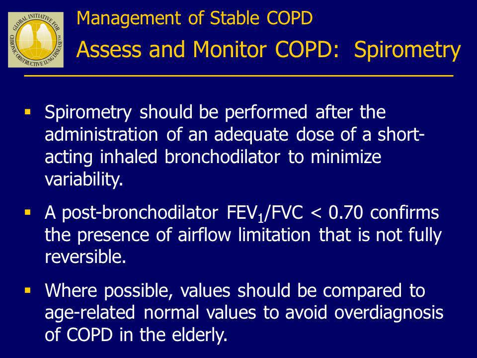 Management of Stable COPD Assess and Monitor COPD: Spirometry Spirometry should be performed after the administration of an adequate dose of a short-