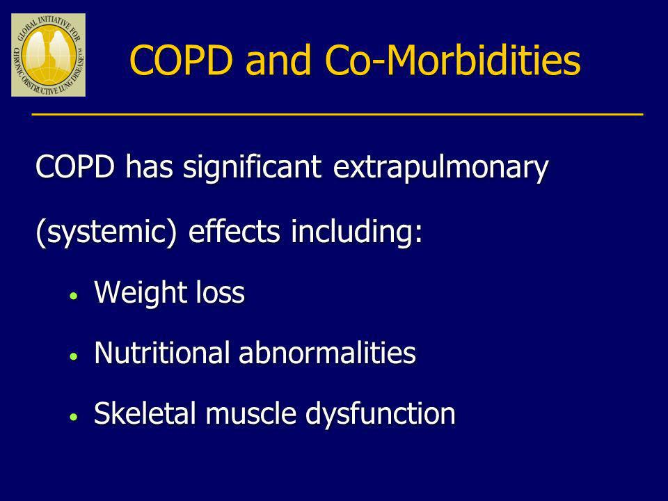 COPD and Co-Morbidities COPD has significant extrapulmonary (systemic) effects including: Weight loss Nutritional abnormalities Skeletal muscle dysfun