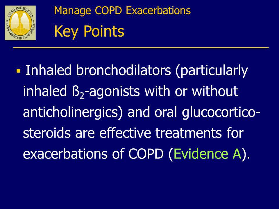 Manage COPD Exacerbations Key Points Inhaled bronchodilators (particularly inhaled ß 2 -agonists with or without anticholinergics) and oral glucocorti