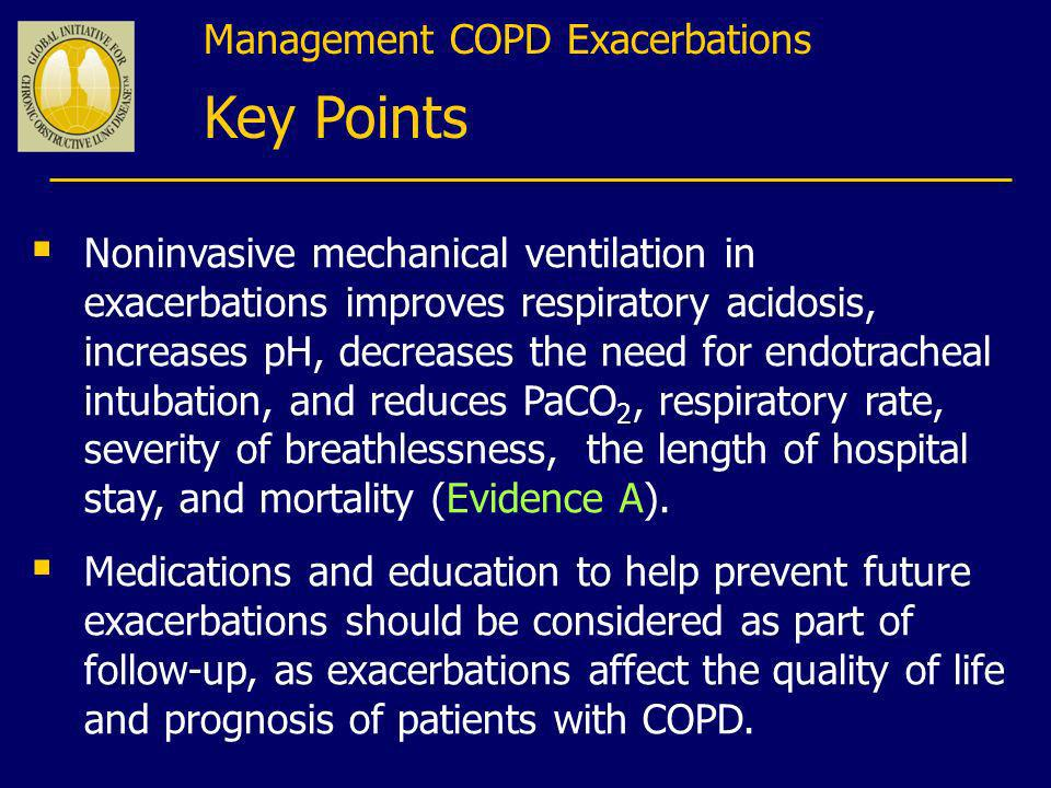 Management COPD Exacerbations Key Points Noninvasive mechanical ventilation in exacerbations improves respiratory acidosis, increases pH, decreases th