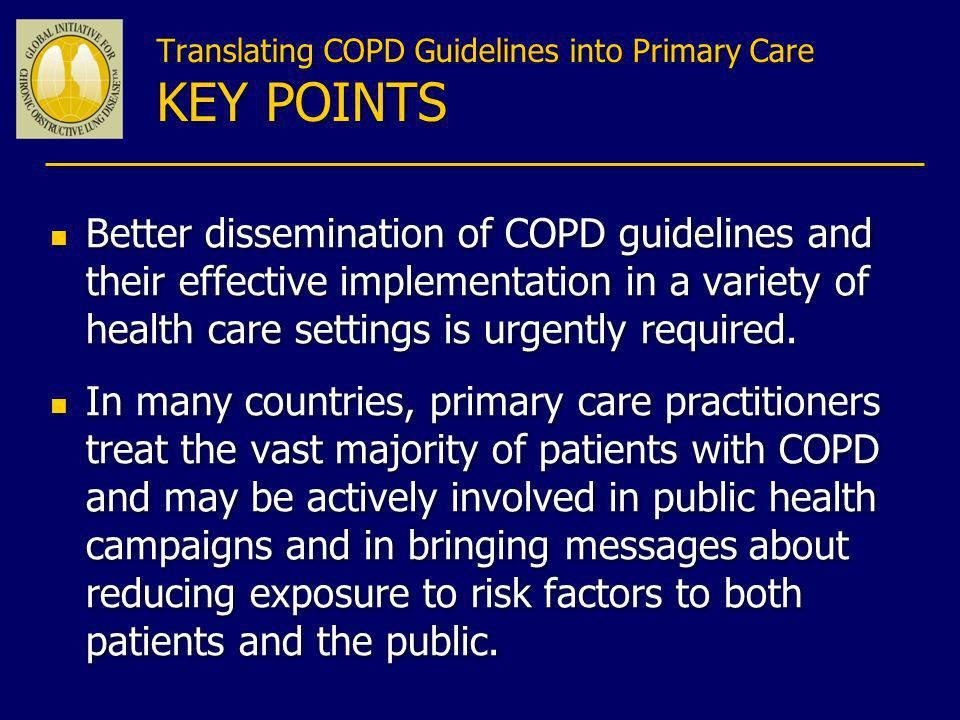 Translating COPD Guidelines into Primary Care KEY POINTS n Better dissemination of COPD guidelines and their effective implementation in a variety of