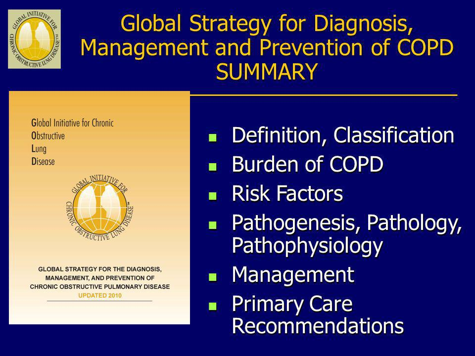 Global Strategy for Diagnosis, Management and Prevention of COPD SUMMARY n Definition, Classification n Burden of COPD n Risk Factors n Pathogenesis,