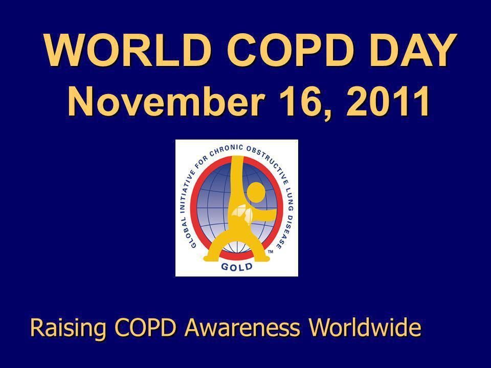 WORLD COPD DAY November 16, 2011 WORLD COPD DAY November 16, 2011 Raising COPD Awareness Worldwide