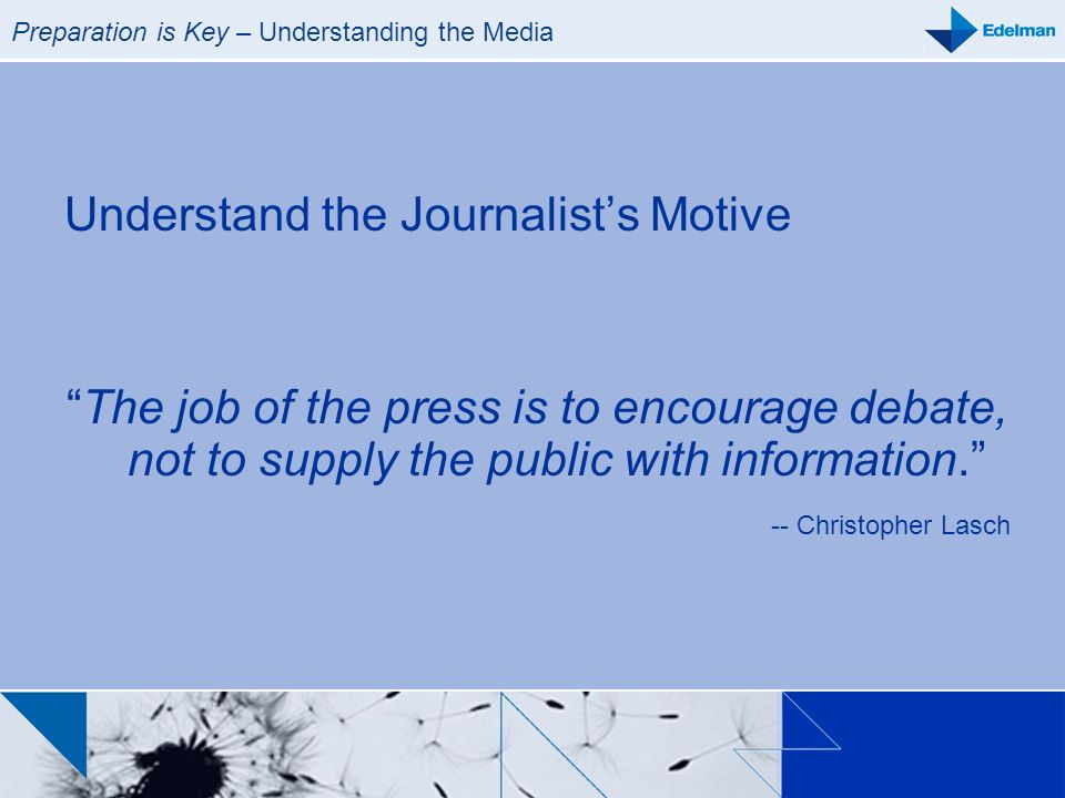 Preparation is Key – Understanding the Media Understand the Journalists Motive The job of the press is to encourage debate, not to supply the public w