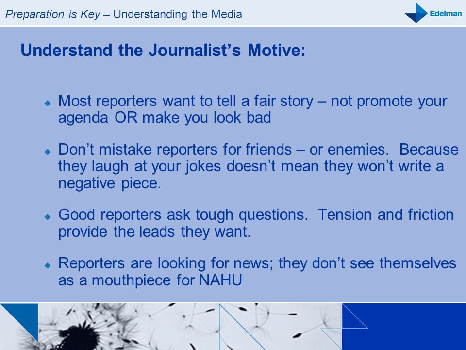 Preparation is Key – Understanding the Media Understand the Journalists Motive: Most reporters want to tell a fair story – not promote your agenda OR