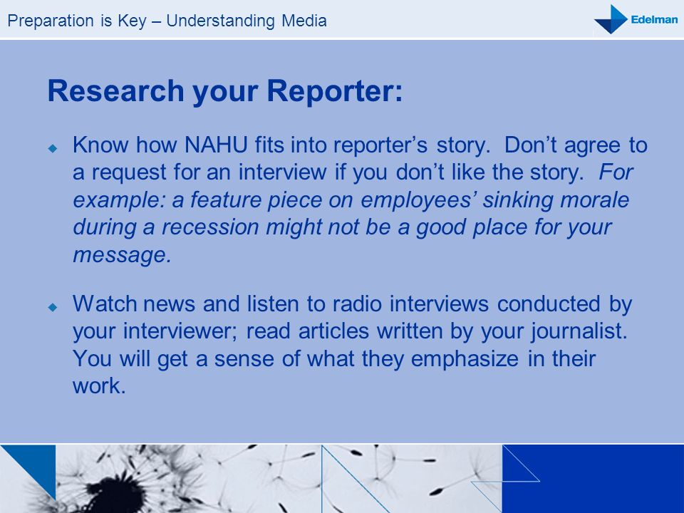 Preparation is Key – Understanding Media Research your Reporter: Know how NAHU fits into reporters story. Dont agree to a request for an interview if