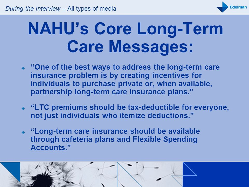During the Interview – All types of media NAHUs Core Long-Term Care Messages: One of the best ways to address the long-term care insurance problem is