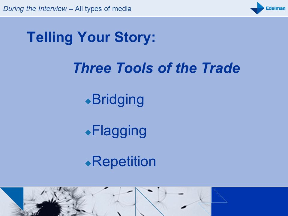 During the Interview – All types of media Telling Your Story: Three Tools of the Trade Bridging Flagging Repetition