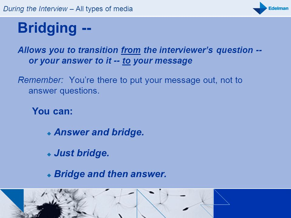 During the Interview – All types of media Bridging -- Allows you to transition from the interviewers question -- or your answer to it -- to your messa