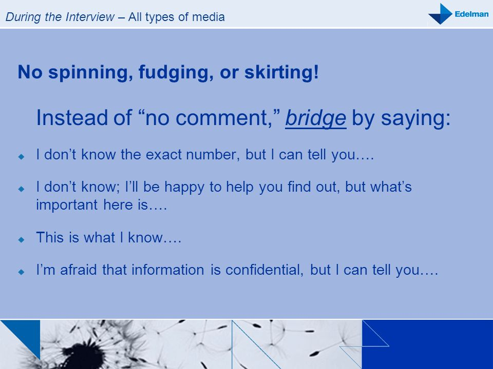 During the Interview – All types of media No spinning, fudging, or skirting! Instead of no comment, bridge by saying: I dont know the exact number, bu