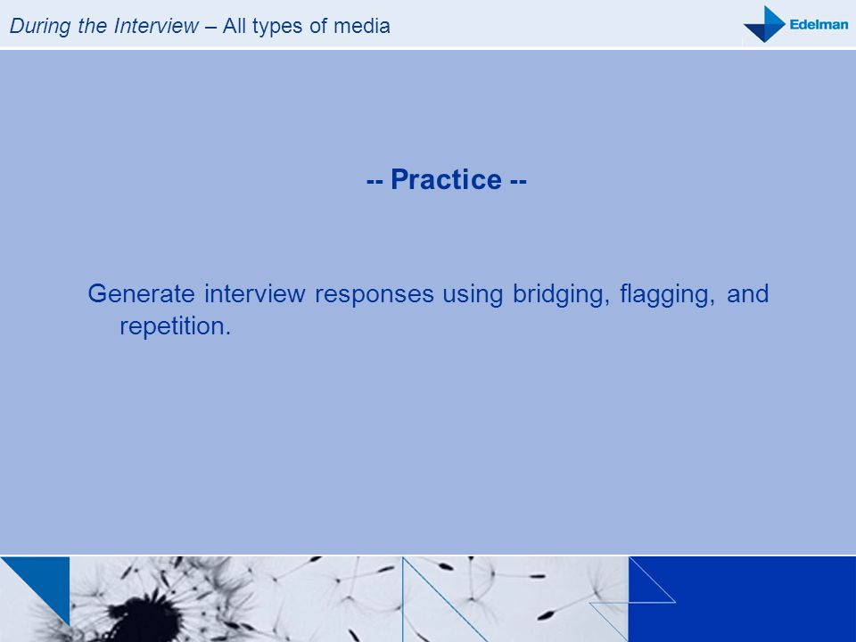 During the Interview – All types of media -- Practice -- Generate interview responses using bridging, flagging, and repetition.