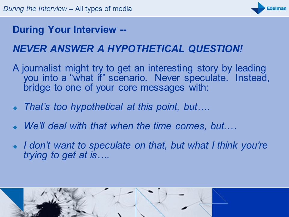 During the Interview – All types of media During Your Interview -- NEVER ANSWER A HYPOTHETICAL QUESTION! A journalist might try to get an interesting