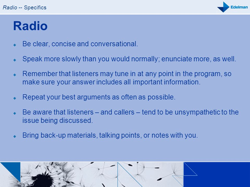 Radio -- Specifics Radio Be clear, concise and conversational. Speak more slowly than you would normally; enunciate more, as well. Remember that liste