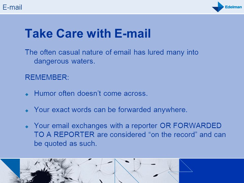 E-mail Take Care with E-mail The often casual nature of email has lured many into dangerous waters. REMEMBER: Humor often doesnt come across. Your exa