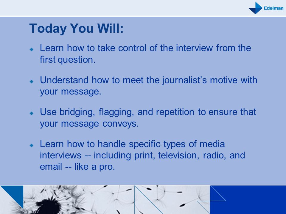 Today You Will: Learn how to take control of the interview from the first question. Understand how to meet the journalists motive with your message. U
