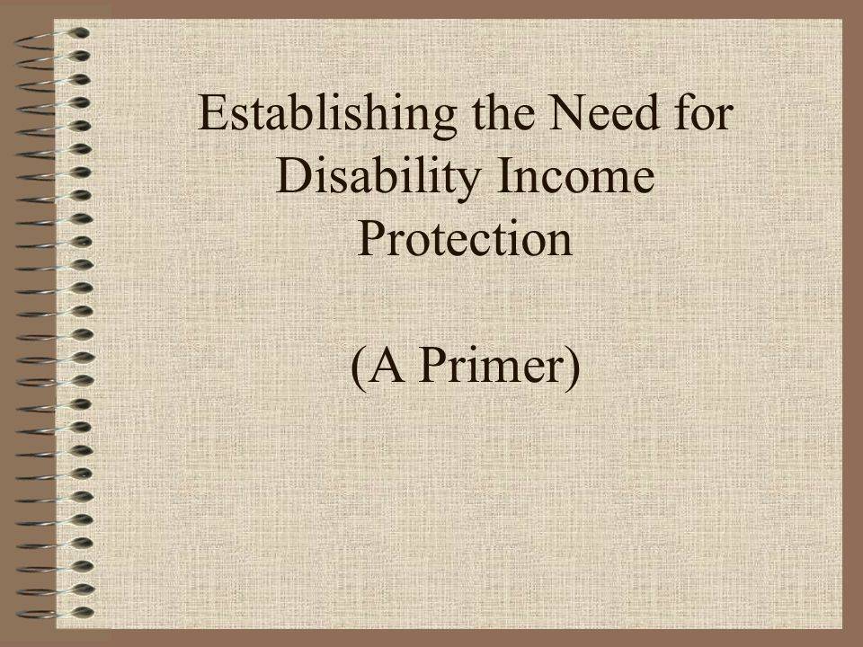 Establishing the Need for Disability Income Protection (A Primer)