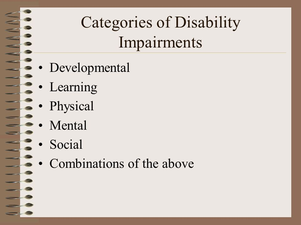 Categories of Disability Impairments Developmental Learning Physical Mental Social Combinations of the above