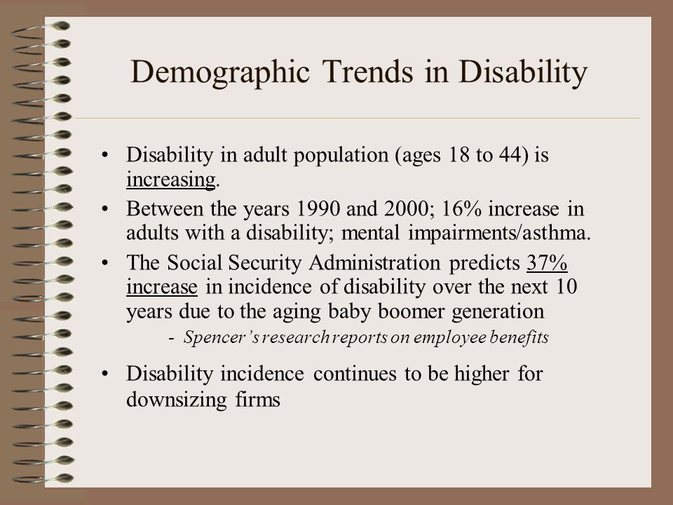 Demographic Trends in Disability Disability in adult population (ages 18 to 44) is increasing. Between the years 1990 and 2000; 16% increase in adults