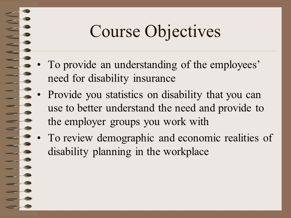 Course Objectives To provide an understanding of the employees need for disability insurance Provide you statistics on disability that you can use to