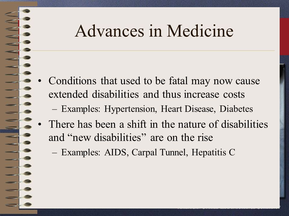 Advances in Medicine Conditions that used to be fatal may now cause extended disabilities and thus increase costs –Examples: Hypertension, Heart Disease, Diabetes There has been a shift in the nature of disabilities and new disabilities are on the rise –Examples: AIDS, Carpal Tunnel, Hepatitis C