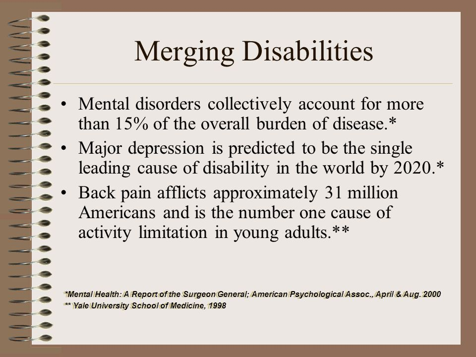 Merging Disabilities Mental disorders collectively account for more than 15% of the overall burden of disease.* Major depression is predicted to be th