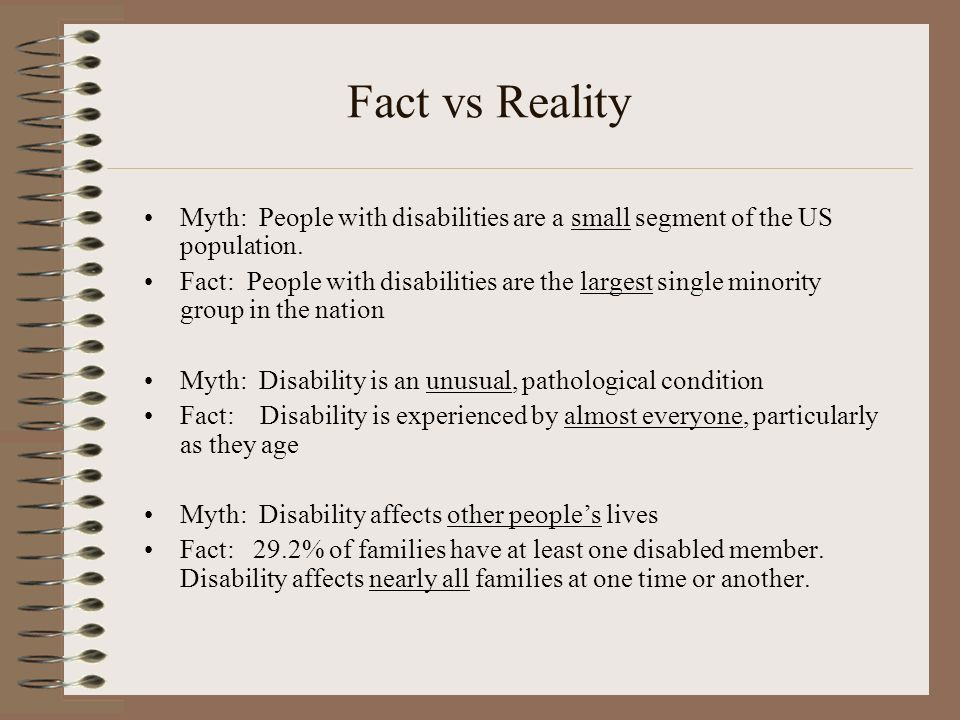 Fact vs Reality Myth: People with disabilities are a small segment of the US population. Fact: People with disabilities are the largest single minorit