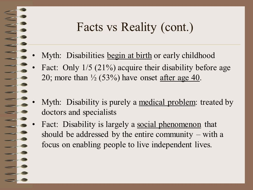 Facts vs Reality (cont.) Myth: Disabilities begin at birth or early childhood Fact: Only 1/5 (21%) acquire their disability before age 20; more than ½ (53%) have onset after age 40.