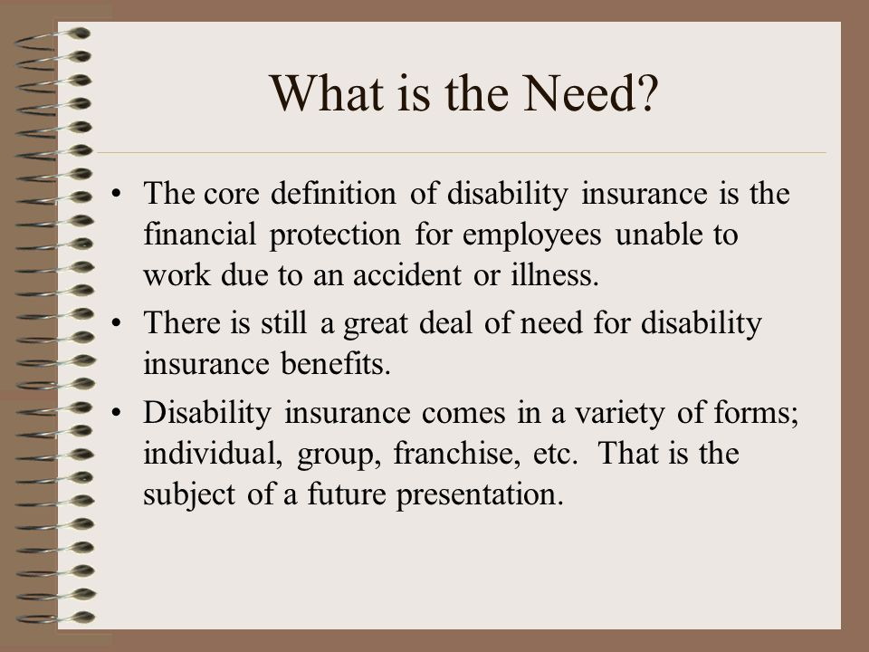 What is the Need? The core definition of disability insurance is the financial protection for employees unable to work due to an accident or illness.