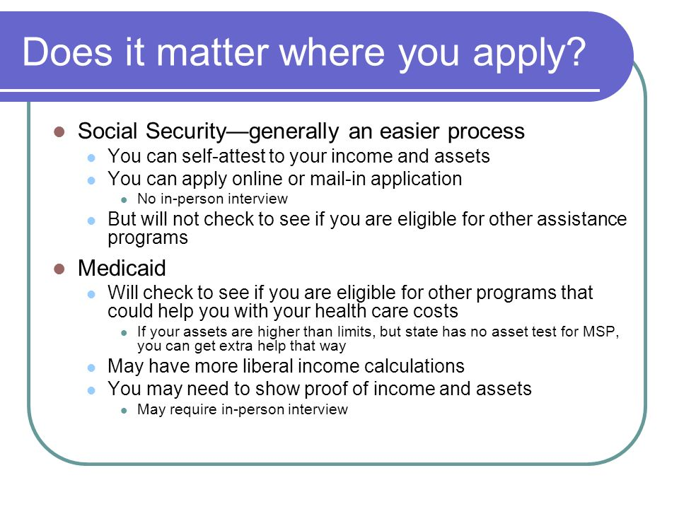 Does it matter where you apply? Social Securitygenerally an easier process You can self-attest to your income and assets You can apply online or mail-
