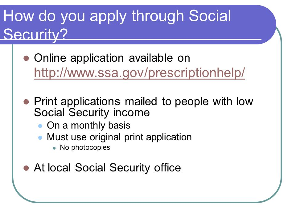 How do you apply through Social Security? Online application available on http://www.ssa.gov/prescriptionhelp/ Print applications mailed to people wit