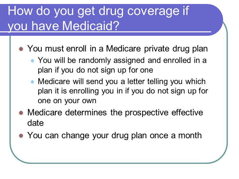 How do you get drug coverage if you have Medicaid? You must enroll in a Medicare private drug plan You will be randomly assigned and enrolled in a pla