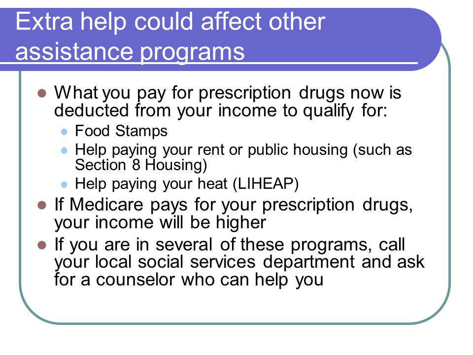 Extra help could affect other assistance programs What you pay for prescription drugs now is deducted from your income to qualify for: Food Stamps Hel