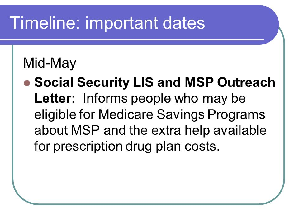 Timeline: important dates Mid-May Social Security LIS and MSP Outreach Letter: Informs people who may be eligible for Medicare Savings Programs about