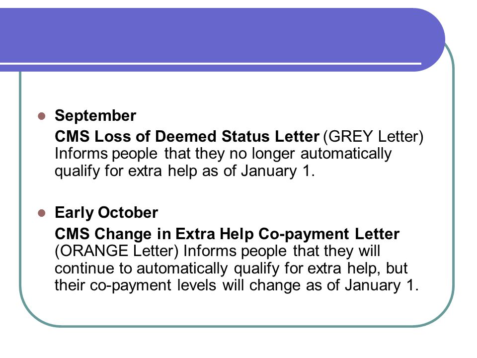 September CMS Loss of Deemed Status Letter (GREY Letter) Informs people that they no longer automatically qualify for extra help as of January 1. Earl