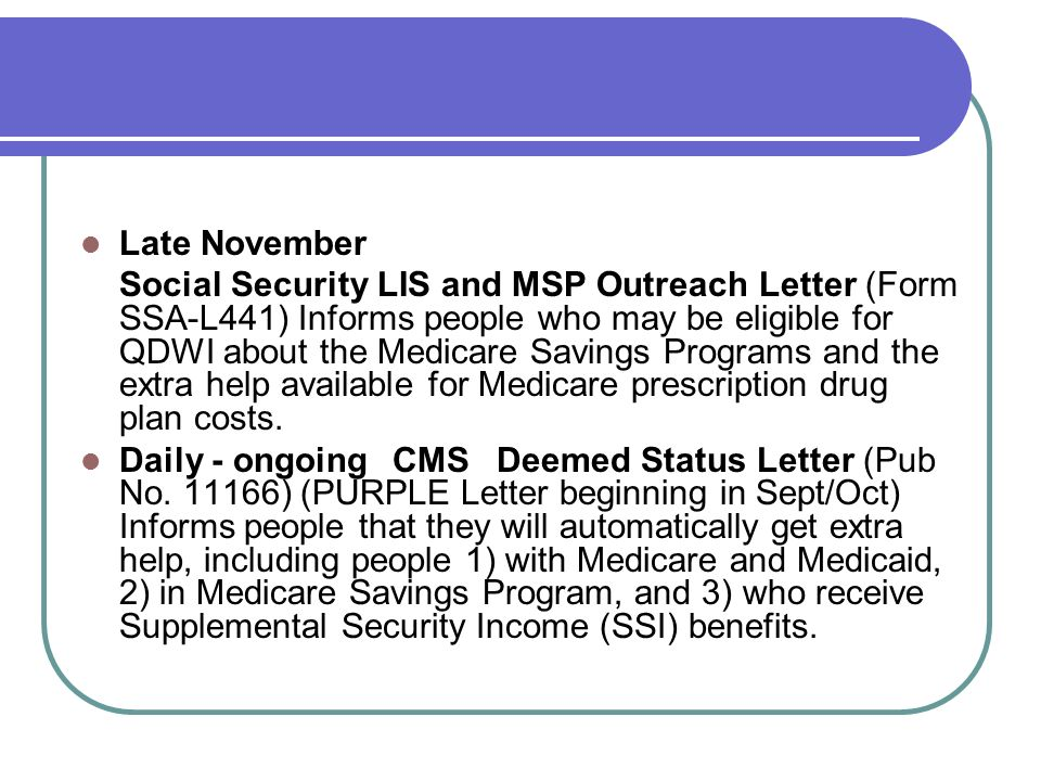 Late November Social Security LIS and MSP Outreach Letter (Form SSA-L441) Informs people who may be eligible for QDWI about the Medicare Savings Progr