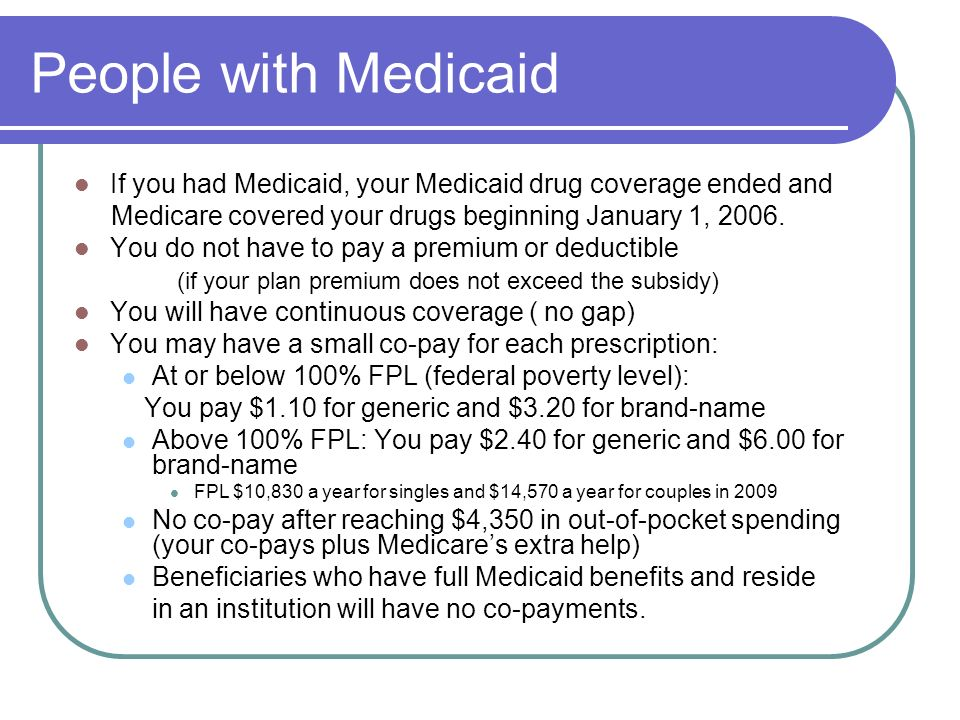People with Medicaid If you had Medicaid, your Medicaid drug coverage ended and Medicare covered your drugs beginning January 1, 2006. You do not have