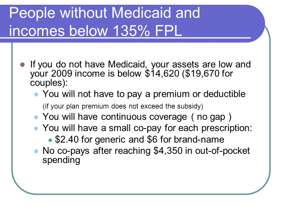 People without Medicaid and incomes below 135% FPL If you do not have Medicaid, your assets are low and your 2009 income is below $14,620 ($19,670 for