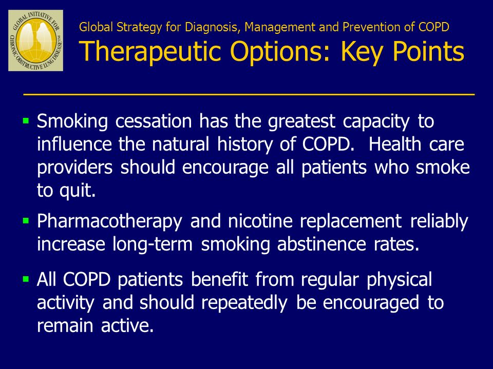 Global Strategy for Diagnosis, Management and Prevention of COPD Therapeutic Options: Key Points Smoking cessation has the greatest capacity to influe