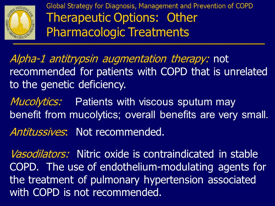 Alpha-1 antitrypsin augmentation therapy: not recommended for patients with COPD that is unrelated to the genetic deficiency. Mucolytics: Patients wit