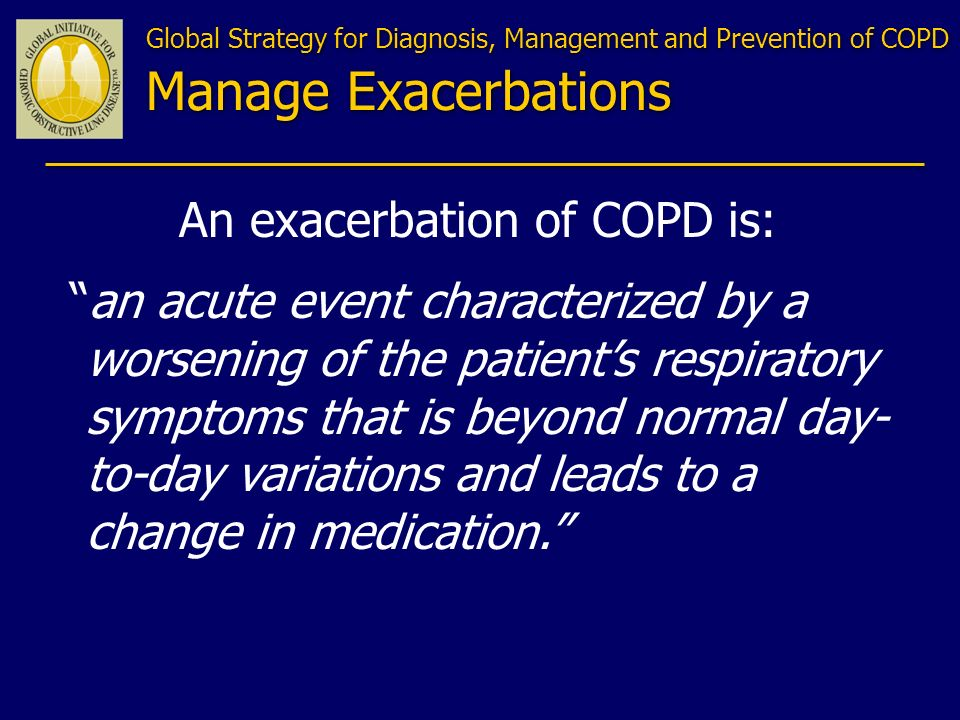 An exacerbation of COPD is: an acute event characterized by a worsening of the patients respiratory symptoms that is beyond normal day- to-day variati