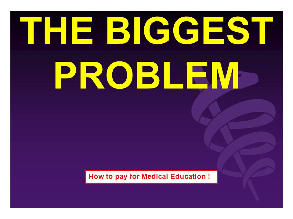 THE BIGGEST PROBLEM How to pay for Medical Education !