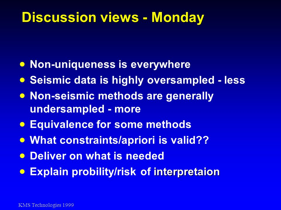 KMS Technologies 1999 Discussion views - Monday Non-uniqueness is everywhere Seismic data is highly oversampled - less Non-seismic methods are general