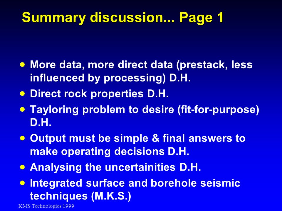 KMS Technologies 1999 Summary discussion... Page 1 More data, more direct data (prestack, less influenced by processing) D.H. Direct rock properties D