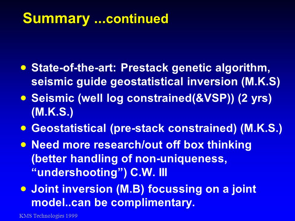 KMS Technologies 1999 Summary... continued State-of-the-art: Prestack genetic algorithm, seismic guide geostatistical inversion (M.K.S) Seismic (well