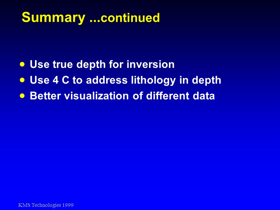 KMS Technologies 1999 Summary... continued Use true depth for inversion Use 4 C to address lithology in depth Better visualization of different data