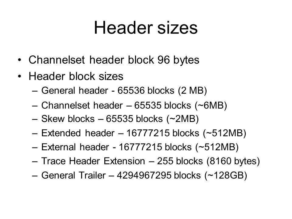 Header sizes Channelset header block 96 bytes Header block sizes –General header - 65536 blocks (2 MB) –Channelset header – 65535 blocks (~6MB) –Skew