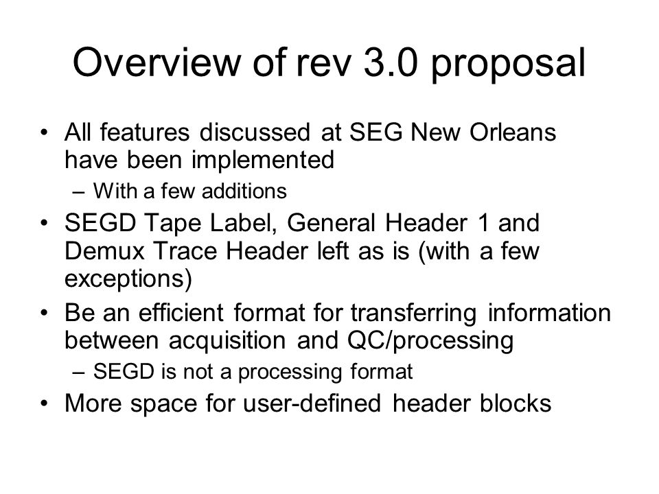 Overview of rev 3.0 proposal All features discussed at SEG New Orleans have been implemented –With a few additions SEGD Tape Label, General Header 1 a