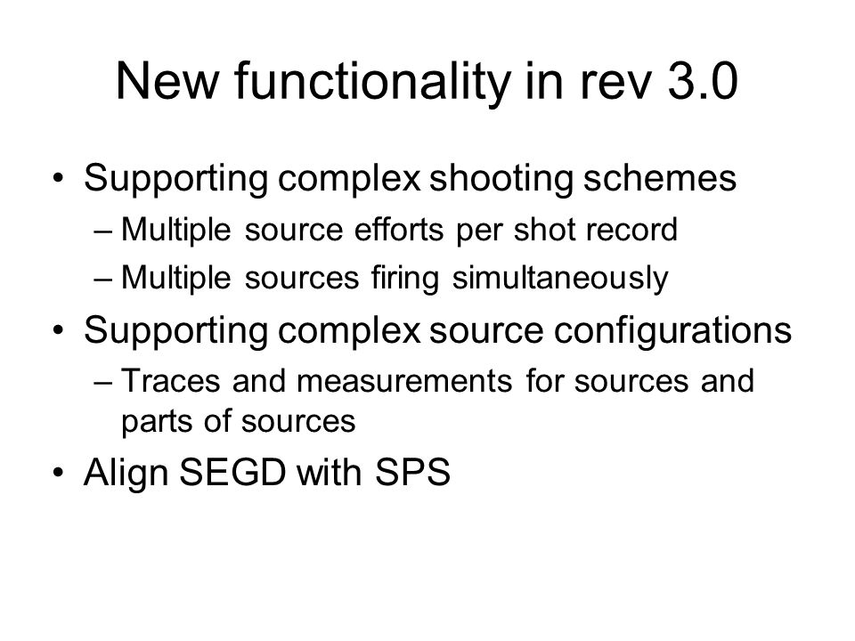 New functionality in rev 3.0 Supporting complex shooting schemes –Multiple source efforts per shot record –Multiple sources firing simultaneously Supp