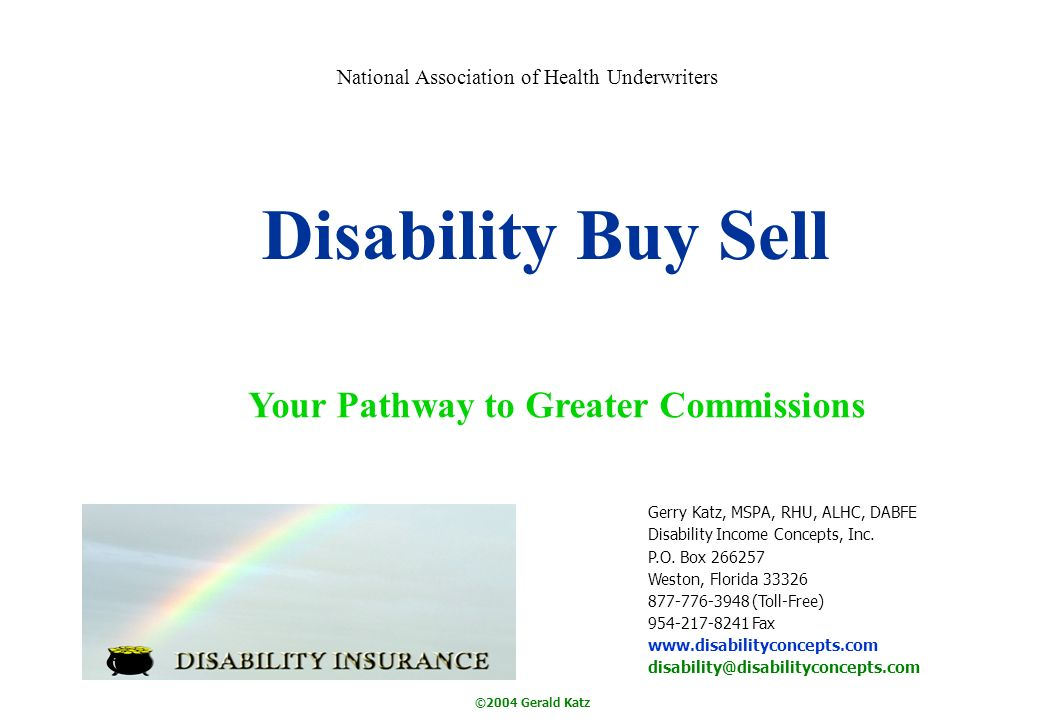 ©2004 Gerald Katz Disability Buy Sell Your Pathway to Greater Commissions Gerry Katz, MSPA, RHU, ALHC, DABFE Disability Income Concepts, Inc. P.O. Box